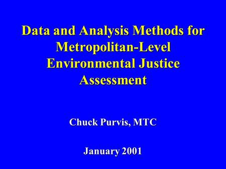 Data and Analysis Methods for Metropolitan-Level Environmental Justice Assessment Chuck Purvis, MTC January 2001.
