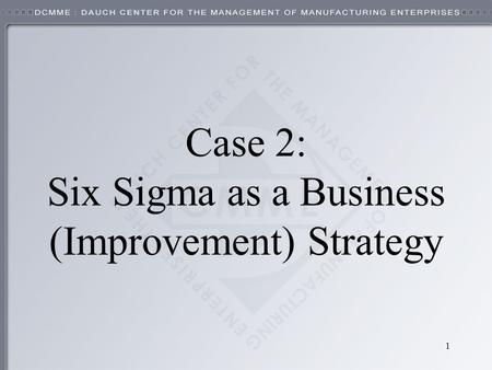 1 Case 2: Six Sigma as a Business (Improvement) Strategy.