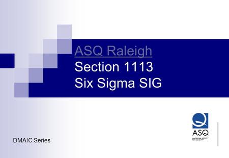 ASQ Raleigh ASQ Raleigh Section 1113 Six Sigma SIG DMAIC Series.