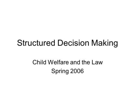 Structured Decision Making Child Welfare and the Law Spring 2006.