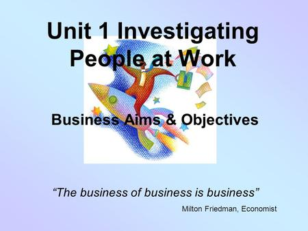 "Unit 1 Investigating People at Work Business Aims & Objectives ""The business of business is business"" Milton Friedman, Economist."