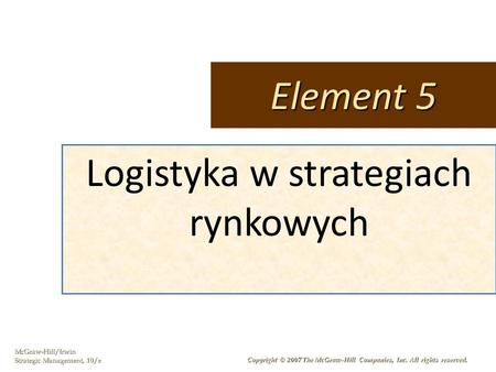 McGraw-Hill/Irwin Strategic Management, 10/e Copyright © 2007 The McGraw-Hill Companies, Inc. All rights reserved. Logistyka w strategiach rynkowych Element.