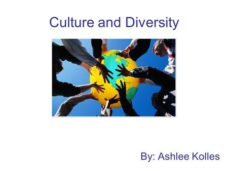 Culture and Diversity By: Ashlee Kolles. Today's Diverse Classrooms As future teachers how can we ensure we are creating a welcoming, inclusive environment?
