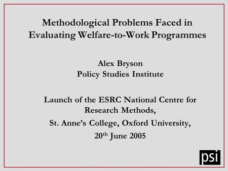 Methodological Problems Faced in Evaluating Welfare-to-Work Programmes Alex Bryson Policy Studies Institute Launch of the ESRC National Centre for Research.
