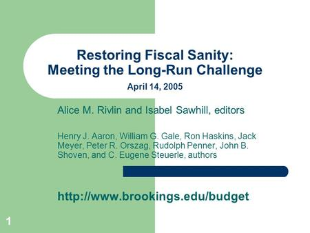 1 Restoring Fiscal Sanity: Meeting the Long-Run Challenge April 14, 2005 Alice M. Rivlin and Isabel Sawhill, editors Henry J. Aaron, William G. Gale, Ron.