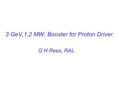 3 GeV,1.2 MW, Booster for Proton Driver G H Rees, RAL.