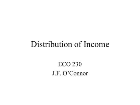 Distribution of Income ECO 230 J.F. O'Connor. Assessing an Economic System Two Major questions concerning the outcome: Is it efficient? Is it fair or.