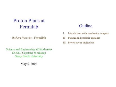 Proton Plans at Fermilab Robert Zwaska - Fermilab Science and Engineering at Henderson- DUSEL Capstone Workshop Stony Brook University May 5, 2006 Outline.