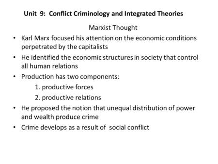 Unit 9: Conflict Criminology and Integrated Theories Marxist Thought Karl Marx focused his attention on the economic conditions perpetrated by the capitalists.
