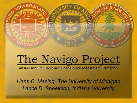 March 26, 2003The Navigo Project Hans C. Masing, The University of Michigan Lance D. Speelmon, Indiana University An IMS and OKI Compliant Open Source.