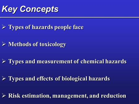 Key Concepts  Types of hazards people face  Methods of toxicology  Types and measurement of chemical hazards  Types and effects of biological hazards.
