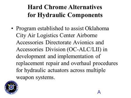 A Hard Chrome Alternatives for Hydraulic Components Program established to assist Oklahoma City Air Logistics Center Airborne Accessories Directorate Avionics.