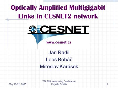 May 19-22, 2003 TERENA Networking Conference Zagreb, Croatia1 Optically Amplified Multigigabit Links in CESNET2 network Jan Radil Leoš Boháč Miroslav Karásek.