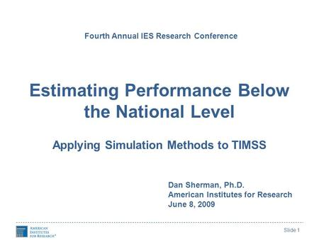 Slide 1 Estimating Performance Below the National Level Applying Simulation Methods to TIMSS Fourth Annual IES Research Conference Dan Sherman, Ph.D. American.