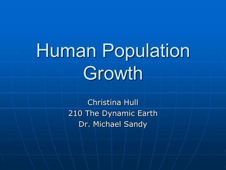 Human Population Growth Christina Hull 210 The Dynamic Earth Dr. Michael Sandy.