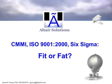 James R. Persse, PhD / 678-939-8710 / Altair Solutions CMMI, ISO 9001:2000, Six Sigma: Fit or Fat?