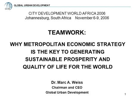 1 CITY DEVELOPMENT WORLD AFRICA 2006 Johannesburg, South Africa November 6-9, 2006 TEAMWORK: WHY METROPOLITAN ECONOMIC STRATEGY IS THE KEY TO GENERATING.