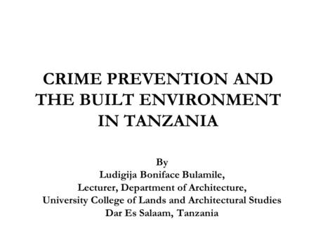 CRIME PREVENTION AND THE BUILT ENVIRONMENT IN TANZANIA By Ludigija Boniface Bulamile, Lecturer, Department of Architecture, University College of Lands.