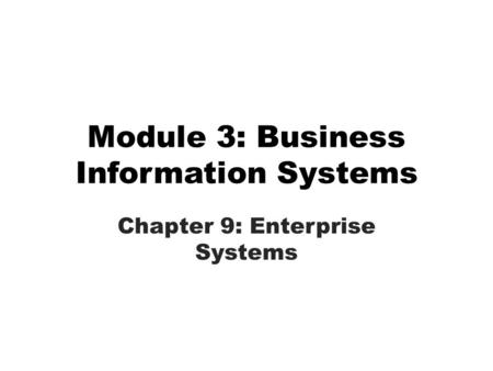 Module 3: Business Information Systems Chapter 9: Enterprise Systems.