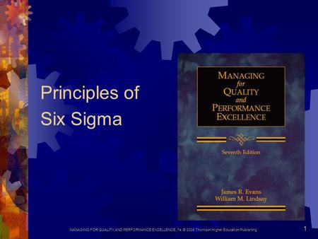 MANAGING FOR QUALITY AND PERFORMANCE EXCELLENCE, 7e, © 2008 Thomson Higher Education Publishing 1 Principles of Six Sigma.