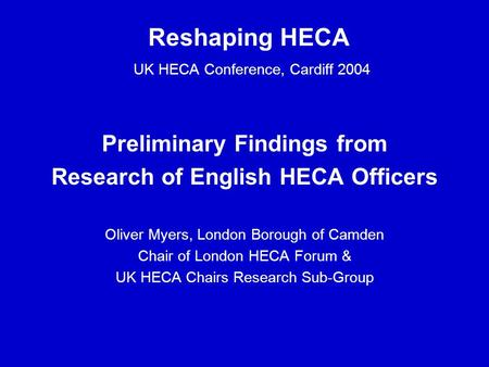 Reshaping HECA UK HECA Conference, Cardiff 2004 Preliminary Findings from Research of English HECA Officers Oliver Myers, London Borough of Camden Chair.