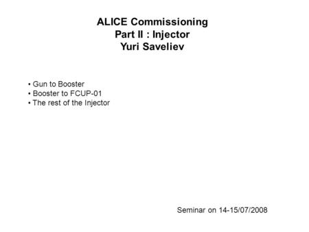 ALICE Commissioning Part II : Injector Yuri Saveliev Seminar on 14-15/07/2008 Gun to Booster Booster to FCUP-01 The rest of the Injector.