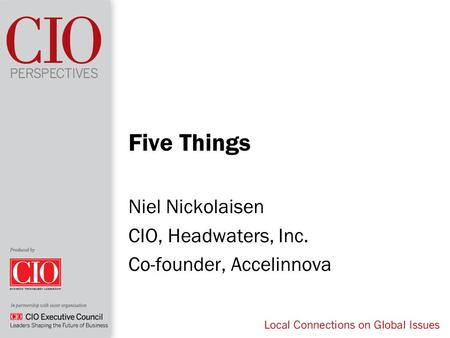 Five Things Niel Nickolaisen CIO, Headwaters, Inc. Co-founder, Accelinnova.