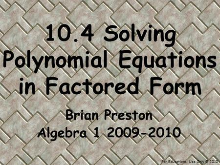 For Educational Use Only © 2010 10.4 Solving Polynomial Equations in Factored Form Brian Preston Algebra 1 2009-2010.
