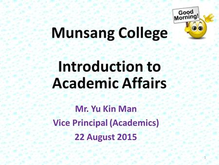Munsang College Introduction to Academic Affairs Mr. Yu Kin Man Vice Principal (Academics) 22 August 2015 1.