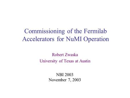 Commissioning of the Fermilab Accelerators for NuMI Operation Robert Zwaska University of Texas at Austin NBI 2003 November 7, 2003.