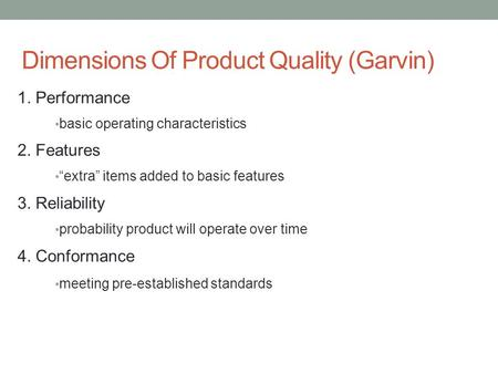 "Dimensions Of Product Quality (Garvin) 1. Performance basic operating characteristics 2. Features ""extra"" items added to basic features 3. Reliability."