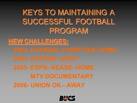 KEYS TO MAINTAINING A SUCCESSFUL FOOTBALL PROGRAM NEW CHALLENGES: 2003- EVANGEL CHRISTIAN- HOME 2004- DAPHNE- AWAY 2005- ESPN- NEASE- HOME MTV DOCUMENTARY.