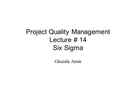 Project Quality Management Lecture # 14 Six Sigma Ghazala Amin.