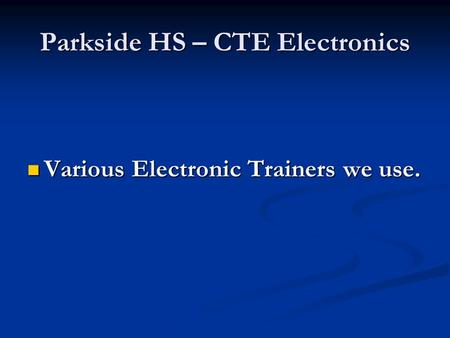 Parkside HS – CTE Electronics Various Electronic Trainers we use. Various Electronic Trainers we use.