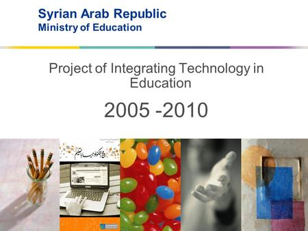 Syrian Arab Republic Ministry of Education Project of Integrating Technology in Education 2010- 2005.