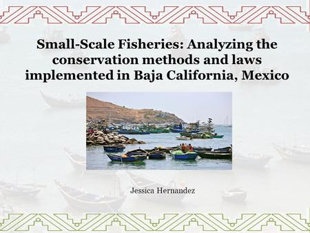 Small-Scale Fisheries: Analyzing the conservation methods and laws implemented in Baja California, Mexico Jessica Hernandez.