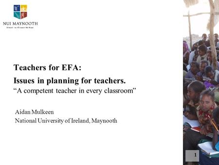 "1 Teachers for EFA: Issues in planning for teachers. ""A competent teacher in every classroom"" Aidan Mulkeen National University of Ireland, Maynooth."