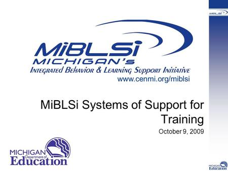 MiBLSi Systems of Support for Training October 9, 2009 www.cenmi.org/miblsi.