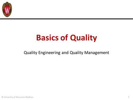 Basics of Quality Quality Engineering and Quality Management 1 © University of Wisconsin-Madison.