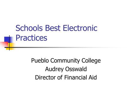 Schools Best Electronic Practices Pueblo Community College Audrey Osswald Director of Financial Aid.