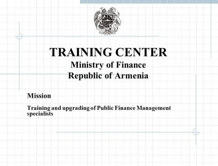 TRAINING CENTER Ministry of Finance Republic of Armenia Mission Training and upgrading of Public Finance Management specialists.