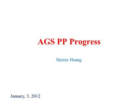 AGS PP Progress Haixin Huang January, 3, 2012. Haixin Huang2 Daily Activities of Last Week 12/19 Difficulty to bring beam into Booster. Source only pulses.