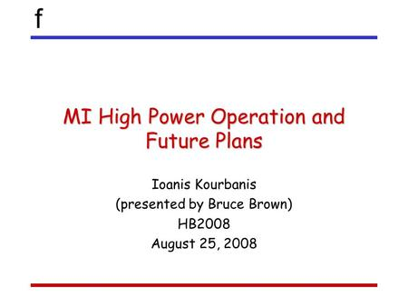 F MI High Power Operation and Future Plans Ioanis Kourbanis (presented by Bruce Brown) HB2008 August 25, 2008.