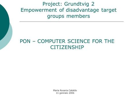 Maria Rosaria Cataldo 11 gennaio 2006 Project: Grundtvig 2 Empowerment of disadvantage target groups members PON – COMPUTER SCIENCE FOR THE CITIZENSHIP.