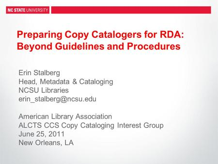 Preparing Copy Catalogers for RDA: Beyond Guidelines and Procedures Erin Stalberg Head, Metadata & Cataloging NCSU Libraries American.