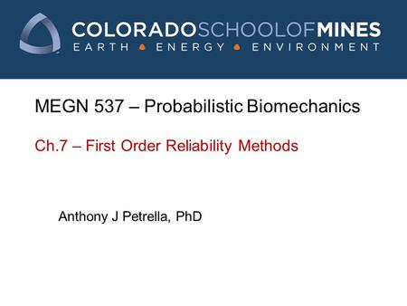 MEGN 537 – Probabilistic Biomechanics Ch.7 – First Order Reliability Methods Anthony J Petrella, PhD.