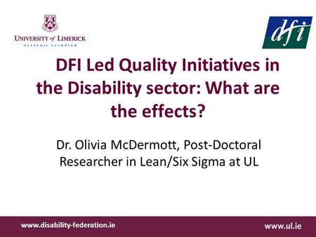 DFI Led Quality Initiatives in the Disability sector: What are the effects? Dr. Olivia McDermott, Post-Doctoral Researcher in Lean/Six Sigma at UL www.disability-federation.ie.