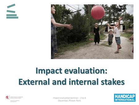 Impact evaluation: External and internal stakes Impact evaluation seminar - 2 to 6 December, Phnom Penh.