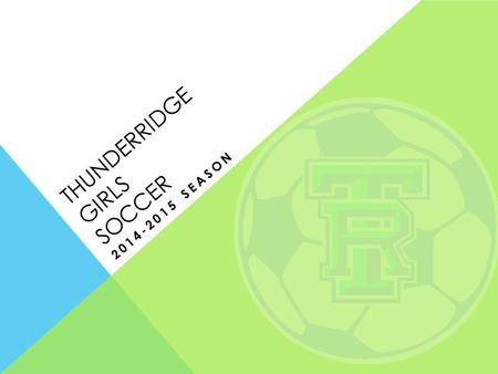 THUNDERRIDGE GIRLS SOCCER 2014-2015 SEASON. GENERAL ASSEMBLY OVERVIEW I.Team Goals and Expectations II.TR Soccer Program Overview III.Finances IV.Registration.