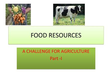 FOOD RESOURCES A CHALLENGE FOR AGRICULTURE Part -I A CHALLENGE FOR AGRICULTURE Part -I.